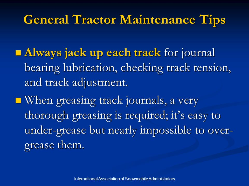 International Association of Snowmobile Administrators General Tractor Maintenance Tips Always jack up each track for journal bearing lubrication, checking track tension, and track adjustment.