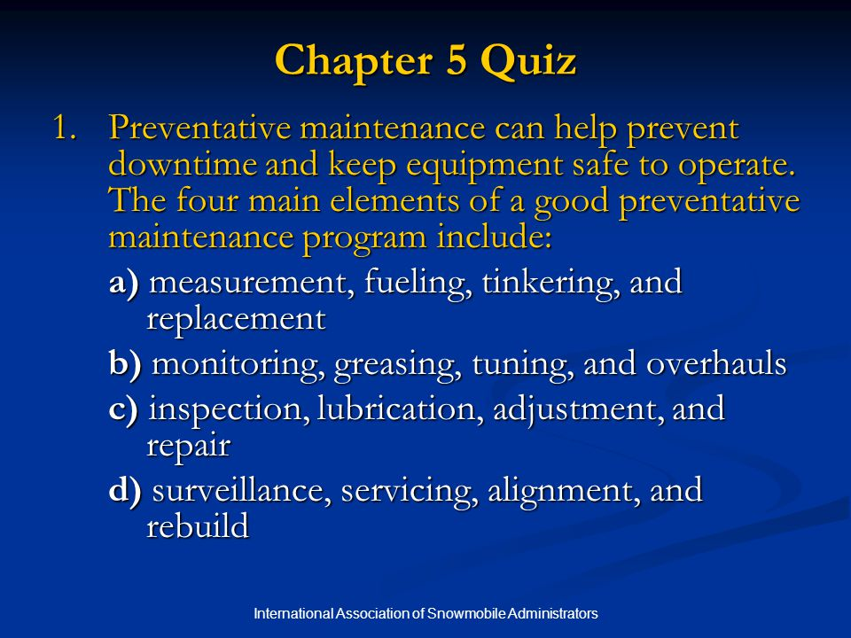 International Association of Snowmobile Administrators Chapter 5 Quiz 1.Preventative maintenance can help prevent downtime and keep equipment safe to operate.