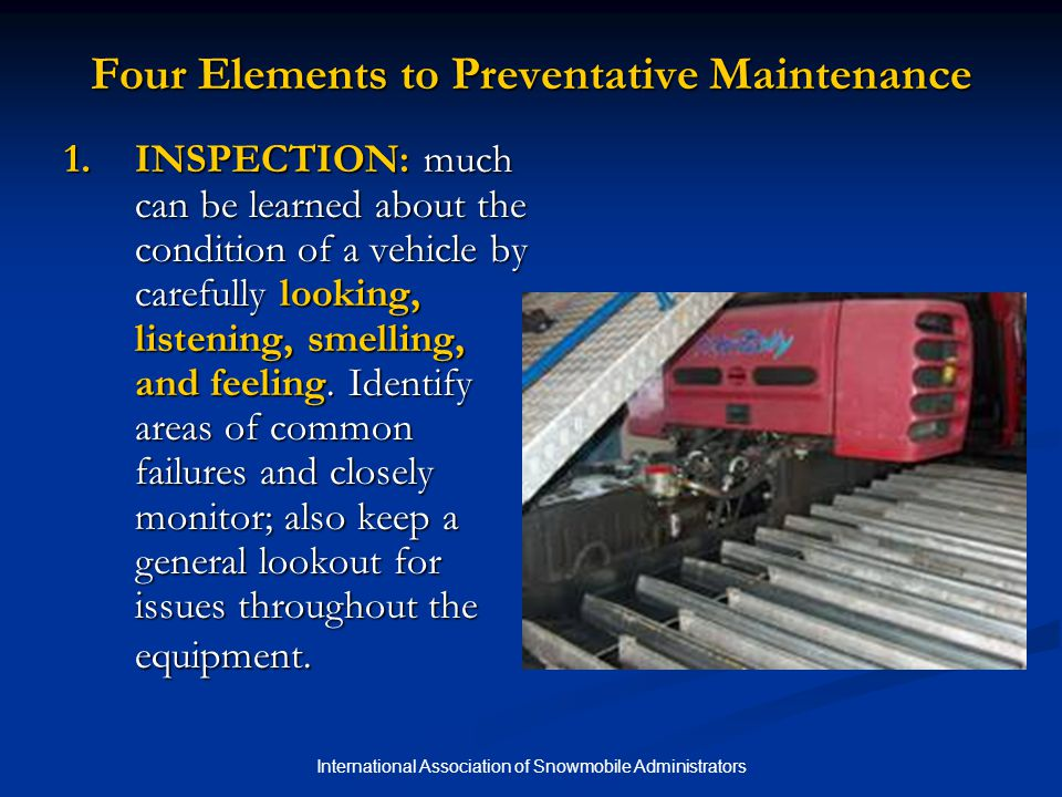 International Association of Snowmobile Administrators Four Elements to Preventative Maintenance 2.LUBRICATION: ensuring that lubricating fluids are fresh and full is extremely important.