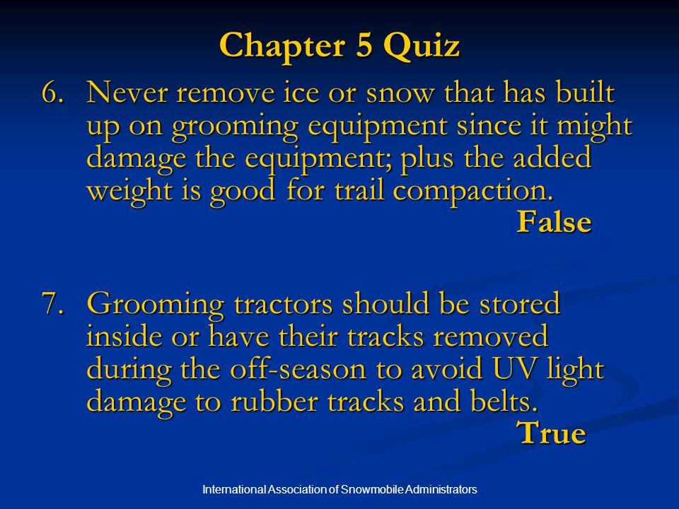 International Association of Snowmobile Administrators Chapter 5 Quiz 6.Never remove ice or snow that has built up on grooming equipment since it might damage the equipment; plus the added weight is good for trail compaction.