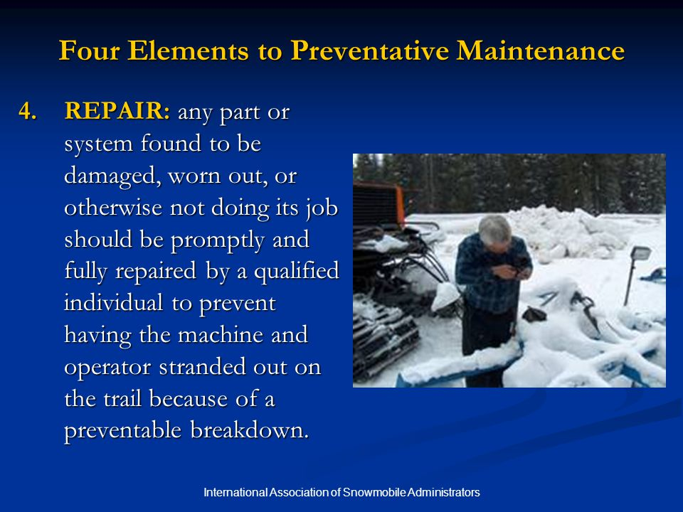 International Association of Snowmobile Administrators Routine Shop Inspection and Maintenance Use a maintenance log/checklist to help identify needs within timeframes recommended by the manufacturer and to track maintenance performed.