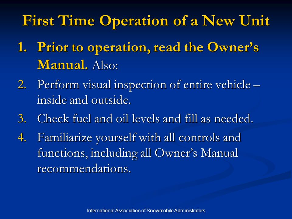 International Association of Snowmobile Administrators First Time Operation of a New Unit 1.Prior to operation, read the Owner's Manual.