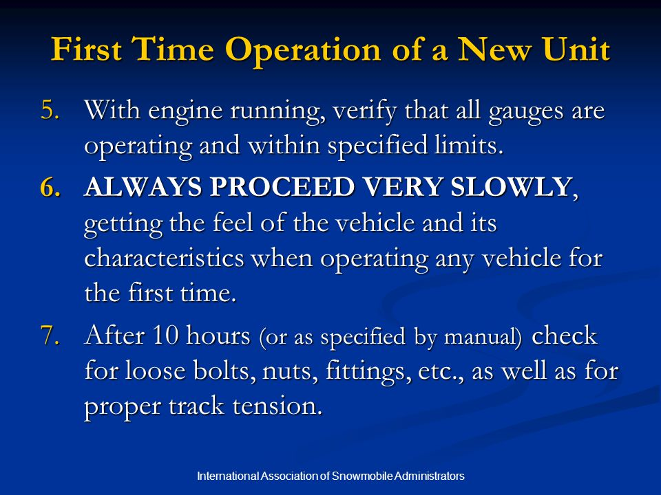 International Association of Snowmobile Administrators Chapter 5 Quiz 4.When operating a vehicle for the first time, run it as fast as it will go to see if it has enough power.