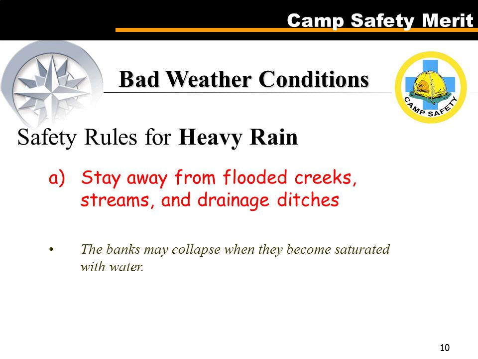 Camp Safety Merit 10 Bad Weather Conditions Bad Weather Conditions Safety Rules for Heavy Rain a)Stay away from flooded creeks, streams, and drainage ditches The banks may collapse when they become saturated with water.