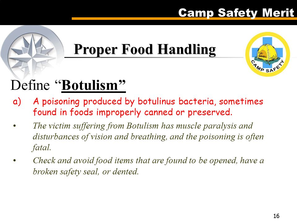 Camp Safety Merit 16 Proper Food Handling Proper Food Handling Define Botulism a)A poisoning produced by botulinus bacteria, sometimes found in foods improperly canned or preserved.