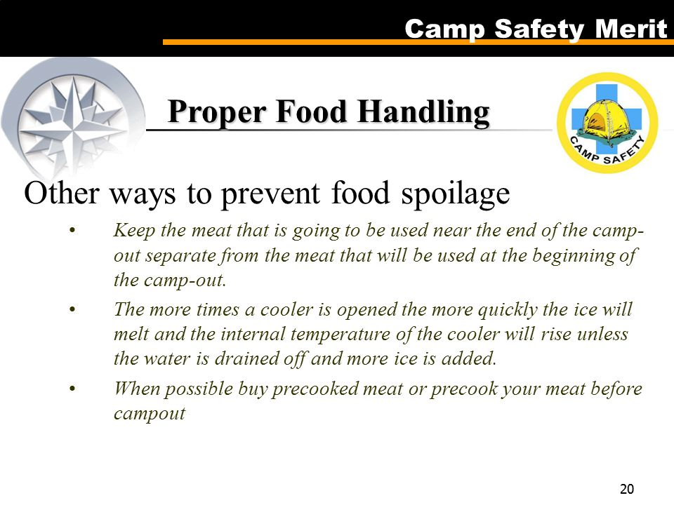 Camp Safety Merit 20 Proper Food Handling Proper Food Handling Other ways to prevent food spoilage Keep the meat that is going to be used near the end of the camp- out separate from the meat that will be used at the beginning of the camp-out.
