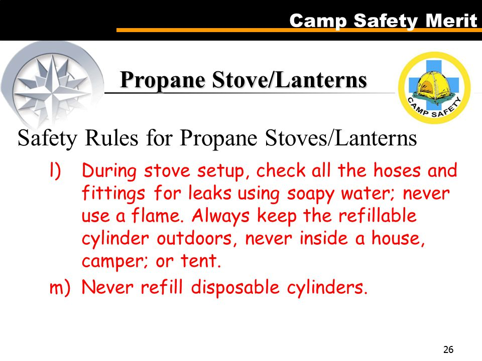 Camp Safety Merit 26 Propane Stove/Lanterns Propane Stove/Lanterns Safety Rules for Propane Stoves/Lanterns l)During stove setup, check all the hoses and fittings for leaks using soapy water; never use a flame.