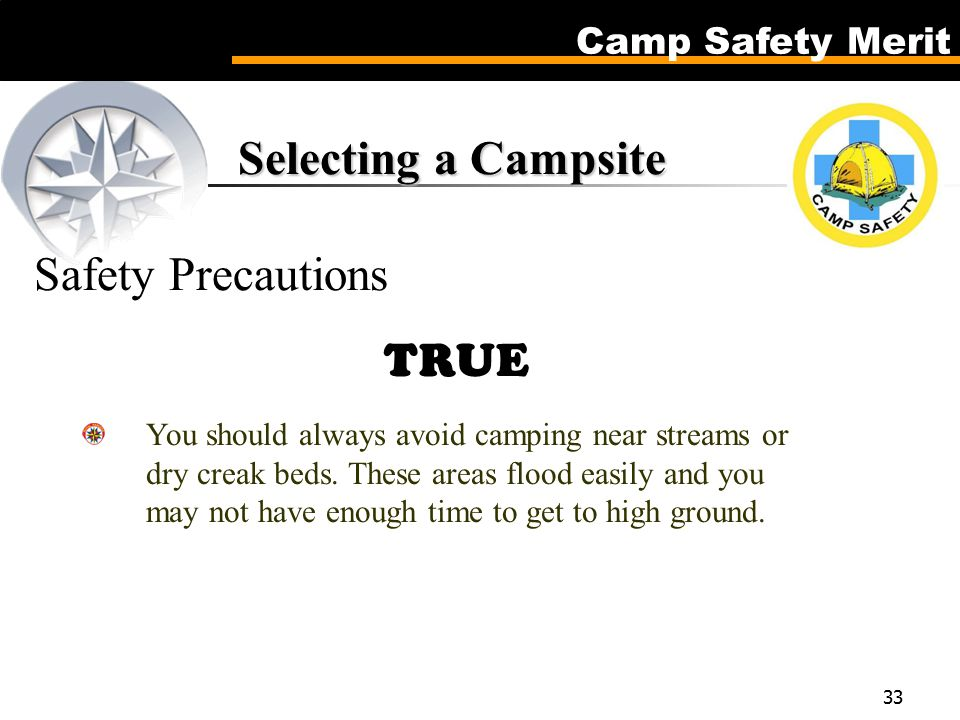 Camp Safety Merit 33 Selecting a Campsite Selecting a Campsite Safety Precautions TRUE You should always avoid camping near streams or dry creak beds.