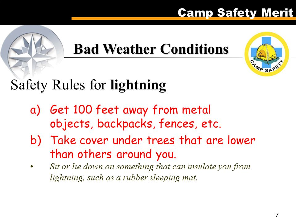 Camp Safety Merit 7 Bad Weather Conditions Bad Weather Conditions Safety Rules for lightning a)Get 100 feet away from metal objects, backpacks, fences, etc.