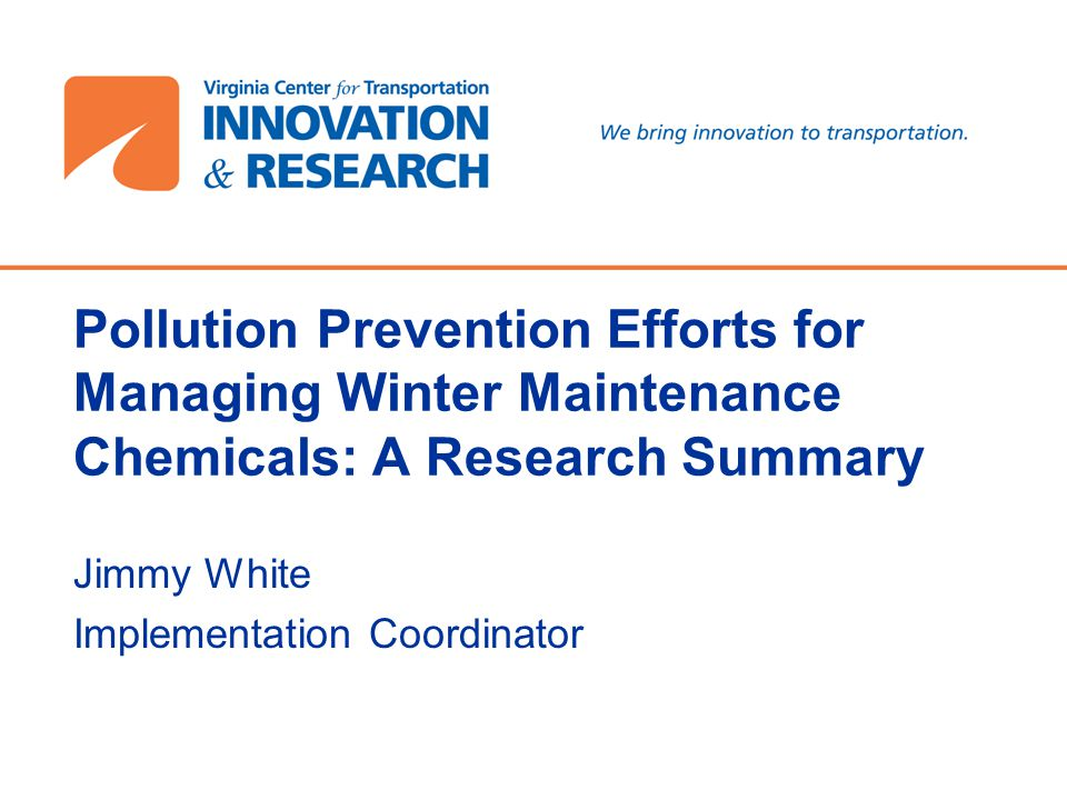Pollution Prevention Efforts for Managing Winter Maintenance Chemicals: A Research Summary Jimmy White Implementation Coordinator