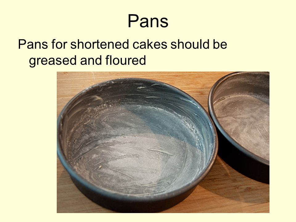 Pans Pans for shortened cakes should be greased and floured