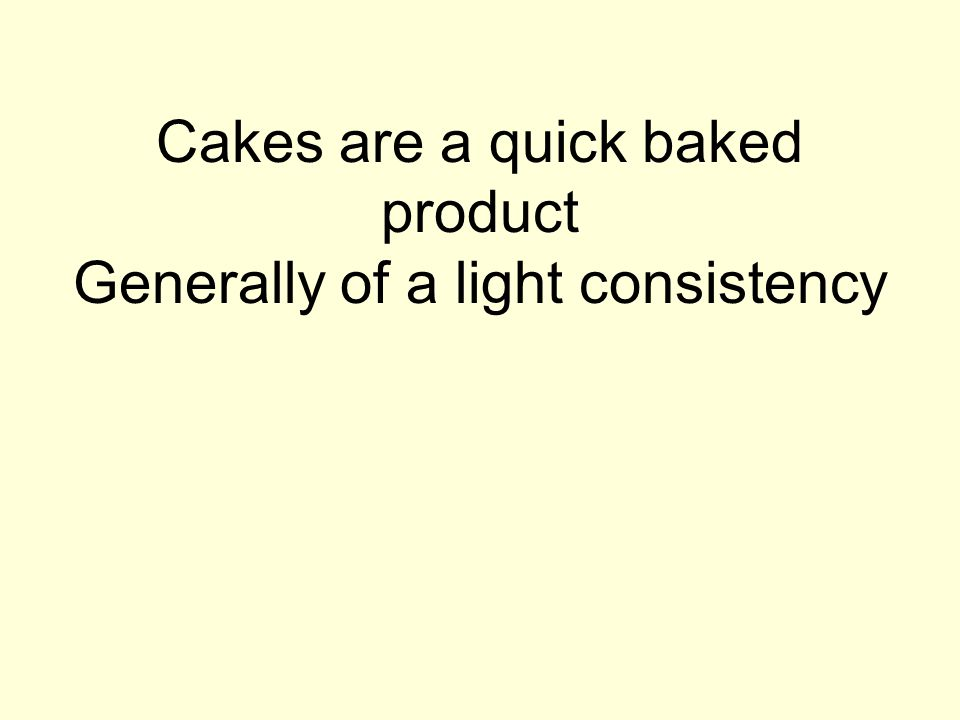 Cakes are a quick baked product Generally of a light consistency