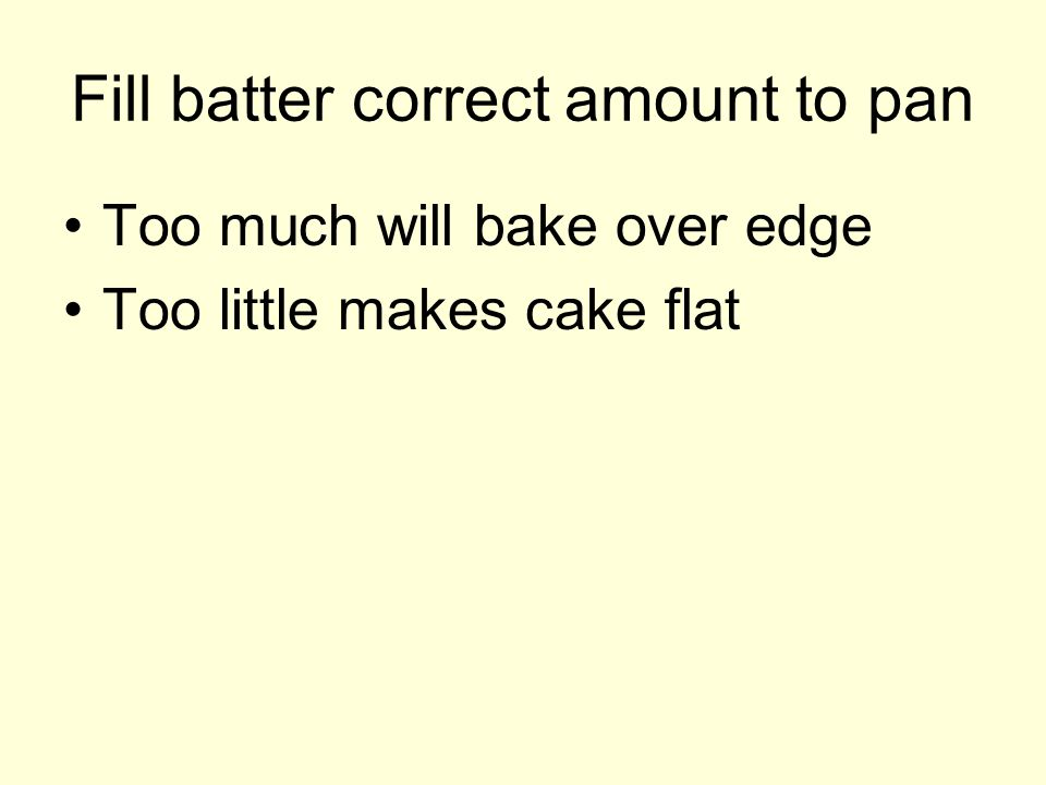 Fill batter correct amount to pan Too much will bake over edge Too little makes cake flat