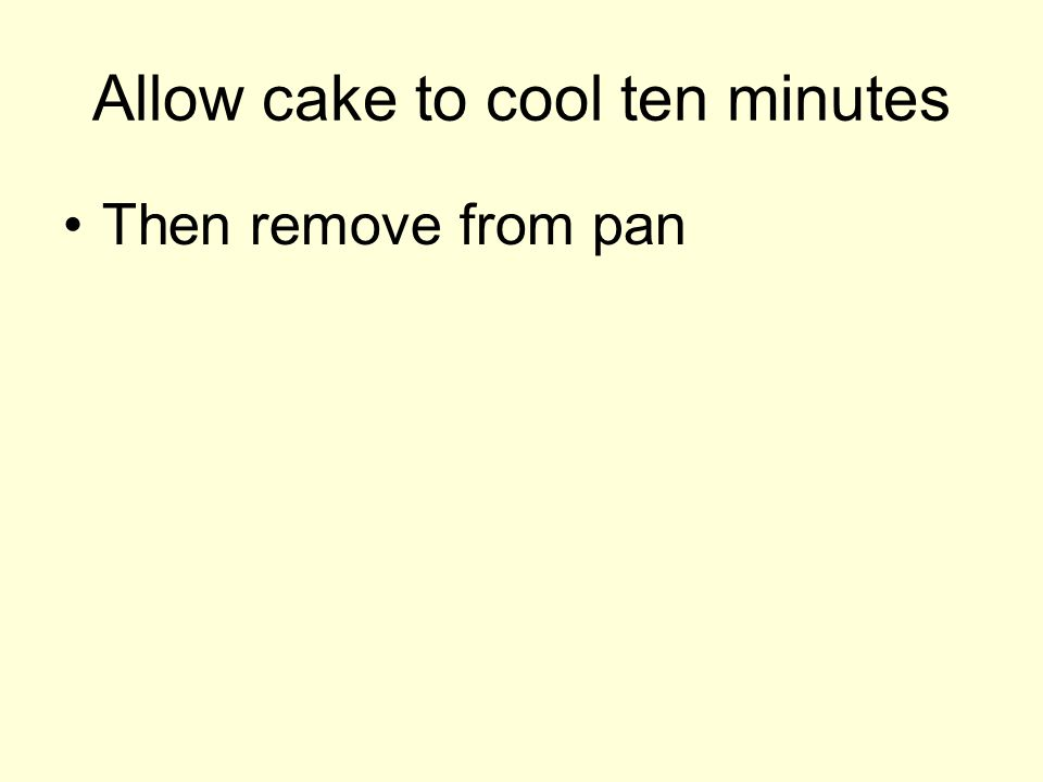 Allow cake to cool ten minutes Then remove from pan