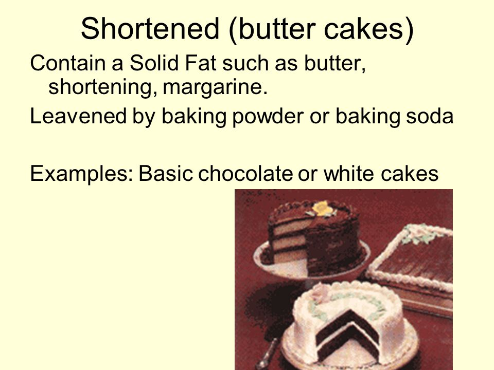 Shortened (butter cakes) Contain a Solid Fat such as butter, shortening, margarine. Leavened by baking powder or baking soda Examples: Basic chocolate