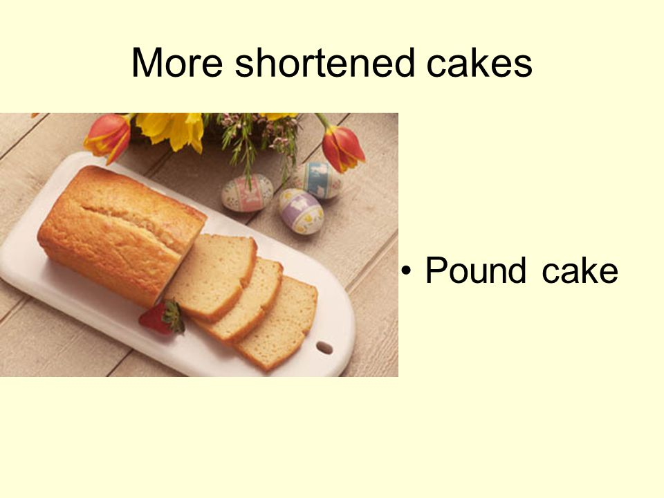 Unshortened (foam cakes) Contain no fat Leavened by air beaten into egg whites Example: Angel Food cake