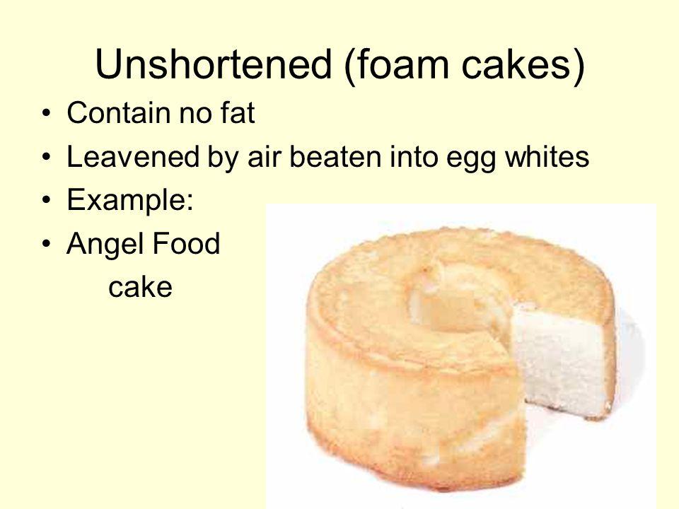 Chiffon Cross between a shortened and unshortened cake Contains fat (oil) like a shortened cake and beaten egg whites like the unshortened cake Example: cake rolls