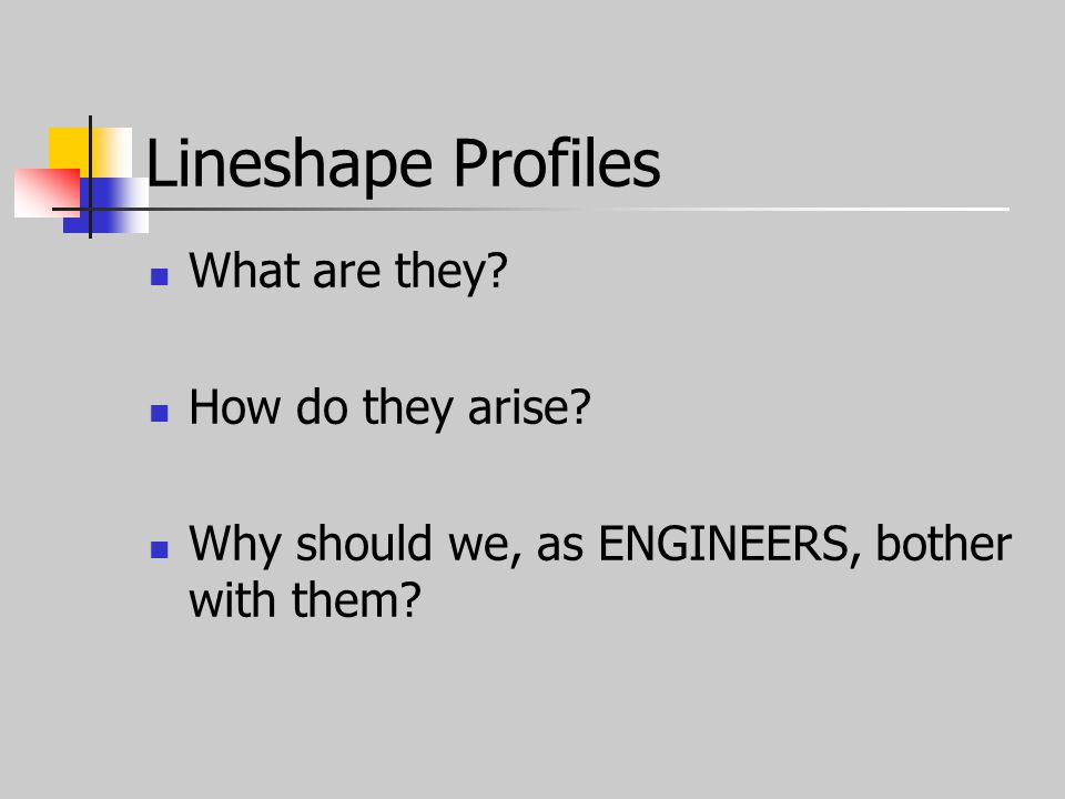 Lineshape Profiles What are they How do they arise Why should we, as ENGINEERS, bother with them