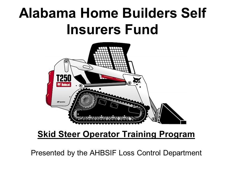 Alabama Home Builders Self Insurers Fund Skid Steer Operator Training Program Presented by the AHBSIF Loss Control Department