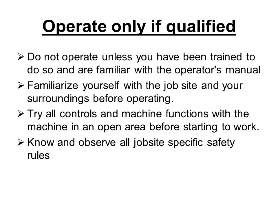 Operate only if qualified  Do not operate unless you have been trained to do so and are familiar with the operator s manual  Familiarize yourself with the job site and your surroundings before operating.