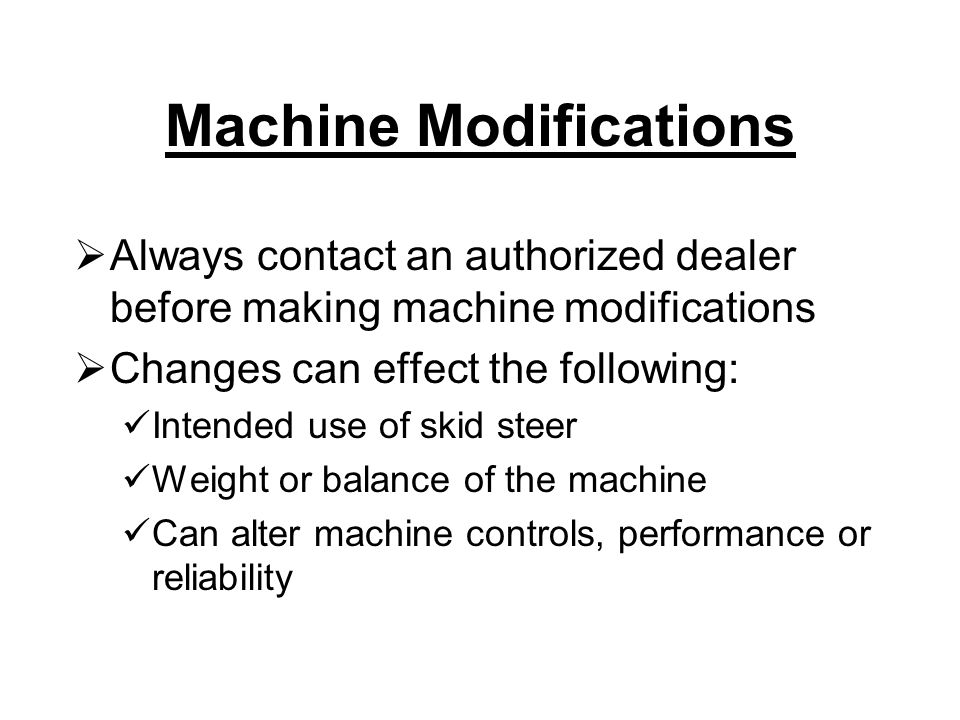 Always contact an authorized dealer before making machine modifications  Changes can effect the following: Intended use of skid steer Weight or balance of the machine Can alter machine controls, performance or reliability Machine Modifications
