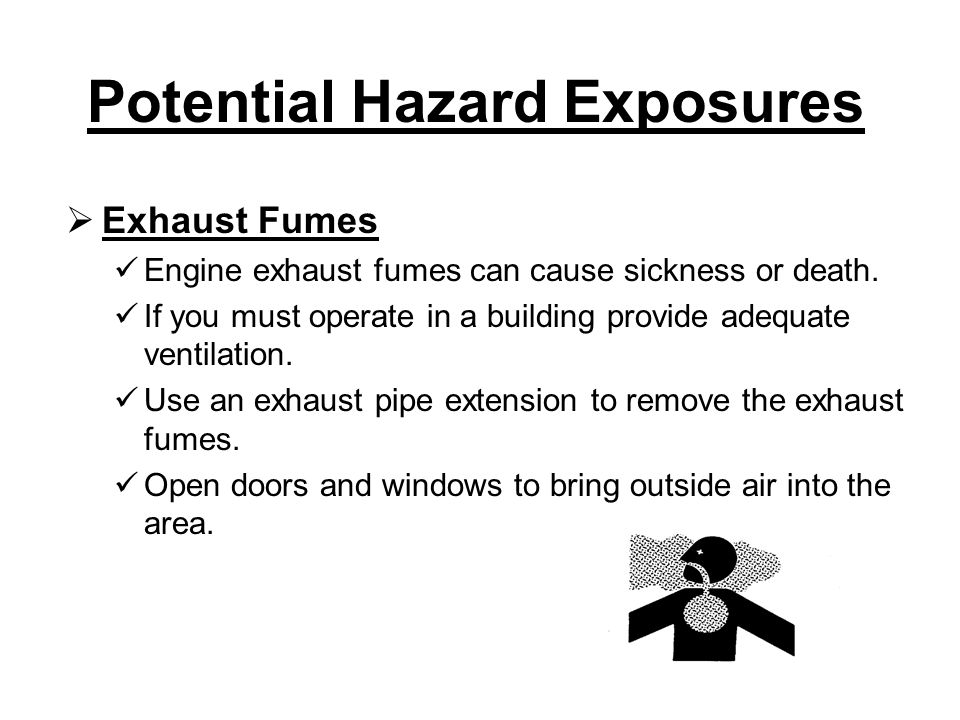 Potential Hazard Exposures  Exhaust Fumes Engine exhaust fumes can cause sickness or death.