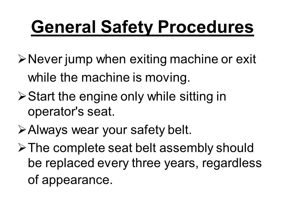 General Safety Procedures  Never jump when exiting machine or exit while the machine is moving.
