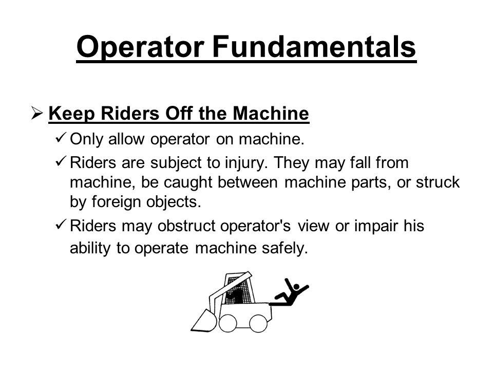 Operator Fundamentals  Keep Riders Off the Machine Only allow operator on machine.