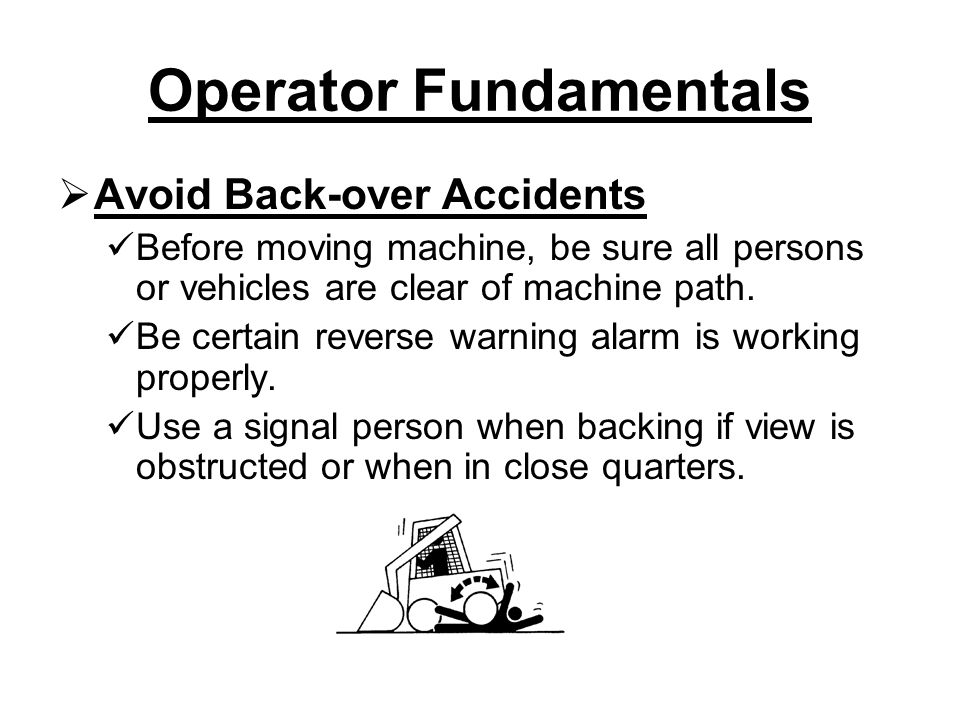 Operator Fundamentals  Avoid Back-over Accidents Before moving machine, be sure all persons or vehicles are clear of machine path.