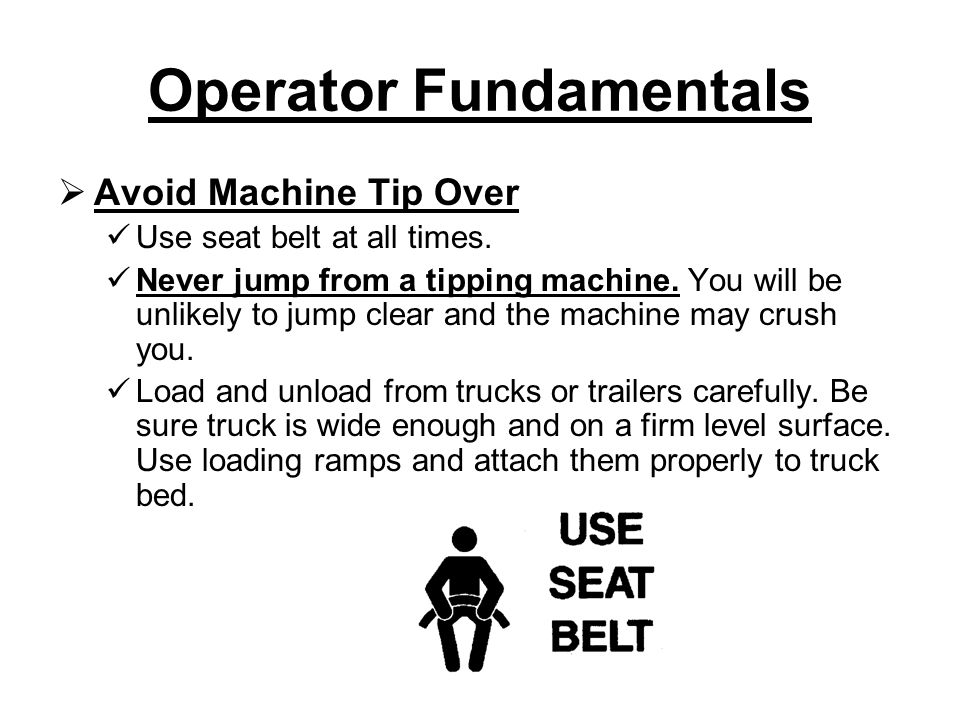 Operator Fundamentals  Avoid Machine Tip Over Use seat belt at all times.