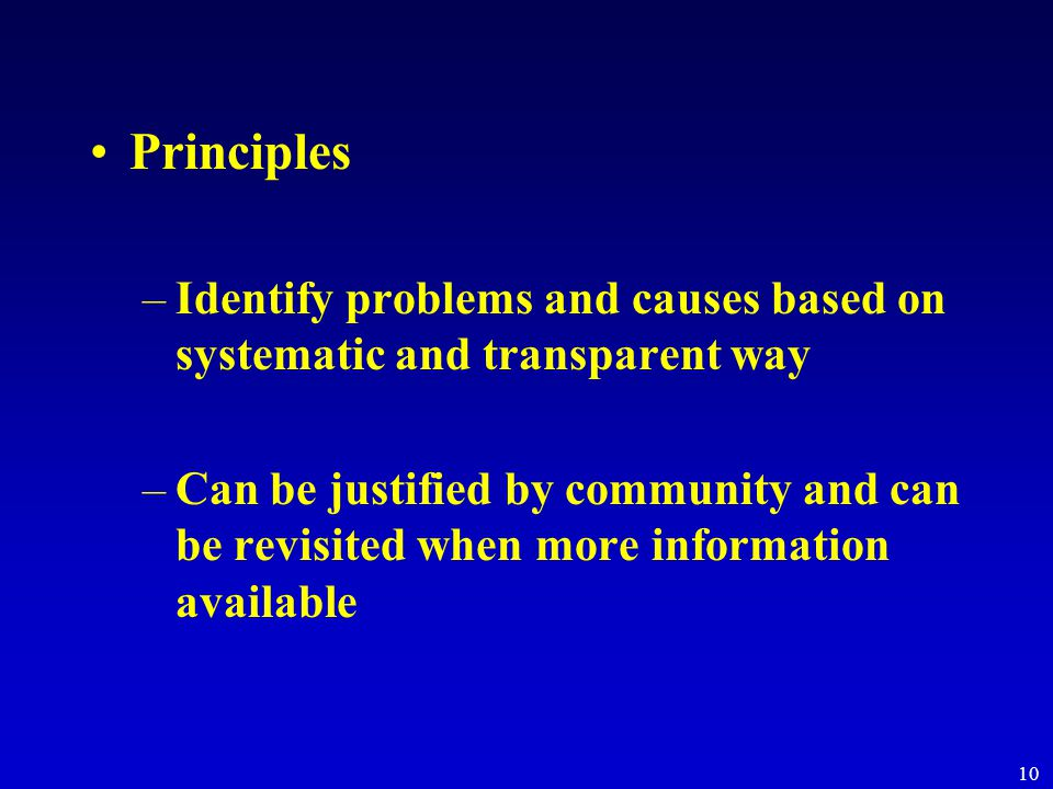 10 Principles –Identify problems and causes based on systematic and transparent way –Can be justified by community and can be revisited when more information available