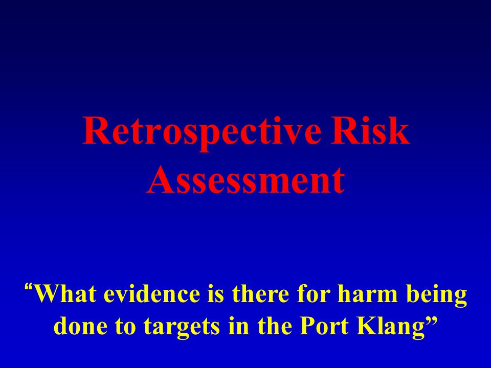 Retrospective Risk Assessment What evidence is there for harm being done to targets in the Port Klang
