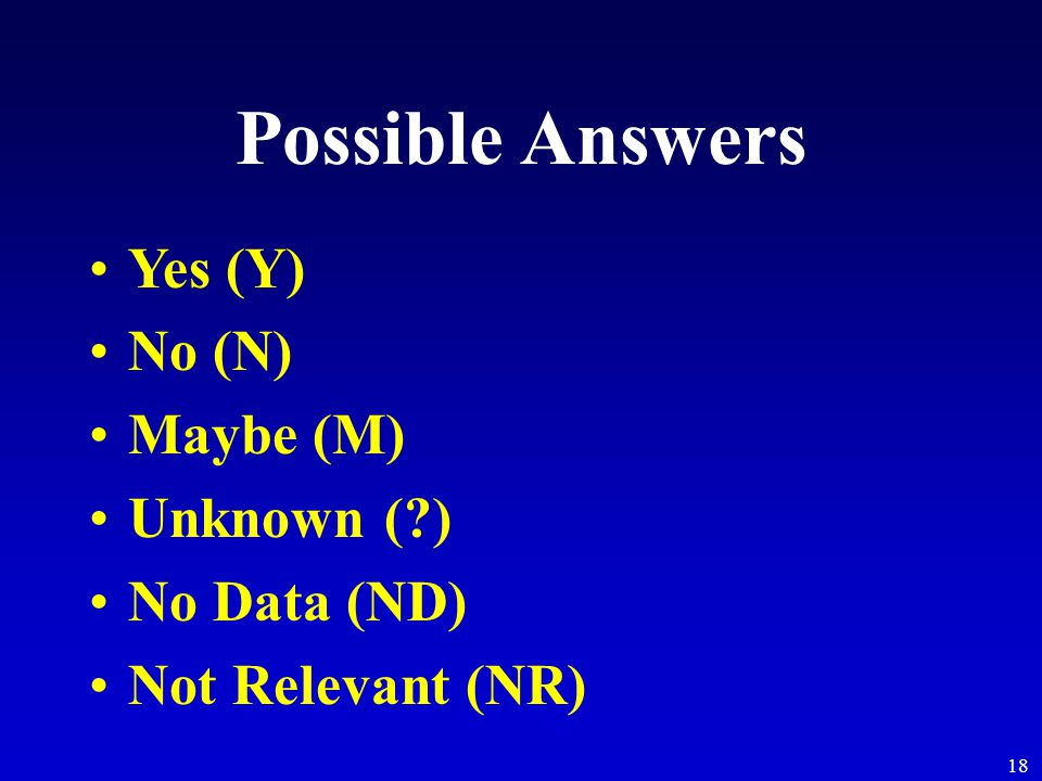 18 Possible Answers Yes (Y) No (N) Maybe (M) Unknown ( ) No Data (ND) Not Relevant (NR)