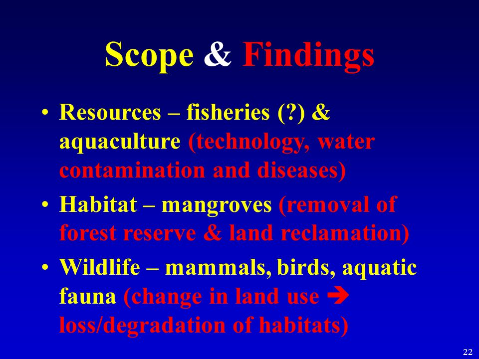22 Scope & Findings Resources – fisheries ( ) & aquaculture (technology, water contamination and diseases) Habitat – mangroves (removal of forest reserve & land reclamation) Wildlife – mammals, birds, aquatic fauna (change in land use  loss/degradation of habitats)