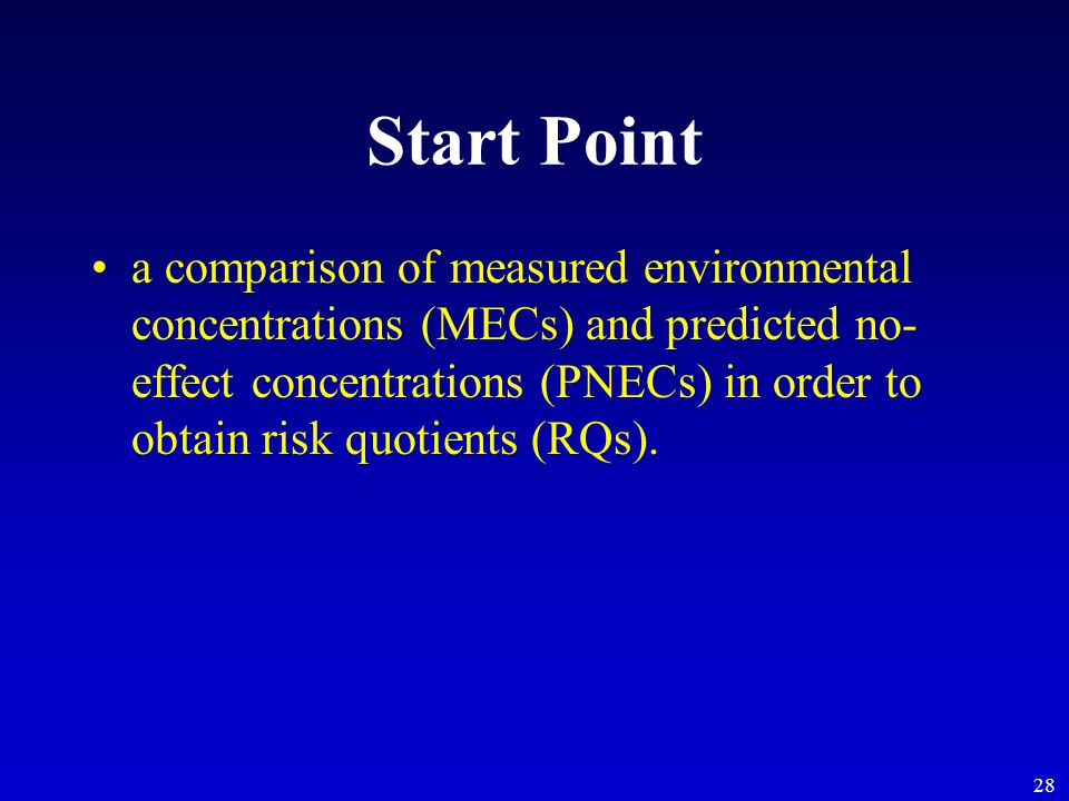 28 Start Point a comparison of measured environmental concentrations (MECs) and predicted no- effect concentrations (PNECs) in order to obtain risk quotients (RQs).