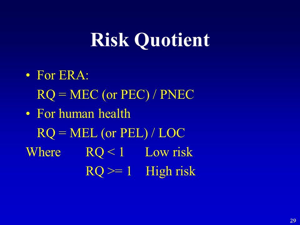 29 Risk Quotient For ERA: RQ = MEC (or PEC) / PNEC For human health RQ = MEL (or PEL) / LOC Where RQ < 1 Low risk RQ >= 1High risk
