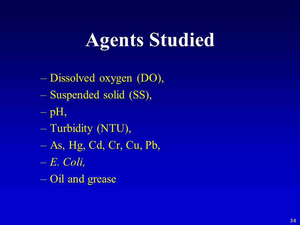 34 Agents Studied –Dissolved oxygen (DO), –Suspended solid (SS), –pH, –Turbidity (NTU), –As, Hg, Cd, Cr, Cu, Pb, –E. Coli, –Oil and grease