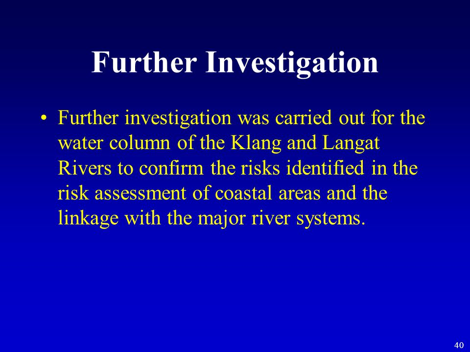 40 Further Investigation Further investigation was carried out for the water column of the Klang and Langat Rivers to confirm the risks identified in the risk assessment of coastal areas and the linkage with the major river systems.