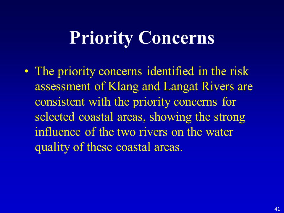 41 Priority Concerns The priority concerns identified in the risk assessment of Klang and Langat Rivers are consistent with the priority concerns for selected coastal areas, showing the strong influence of the two rivers on the water quality of these coastal areas.
