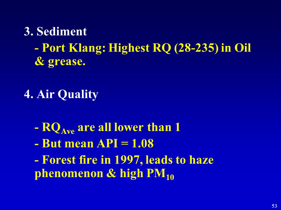 53 3. Sediment - Port Klang: Highest RQ (28-235) in Oil & grease. 4. Air Quality - RQ Ave are all lower than 1 - But mean API = 1.08 - Forest fire in