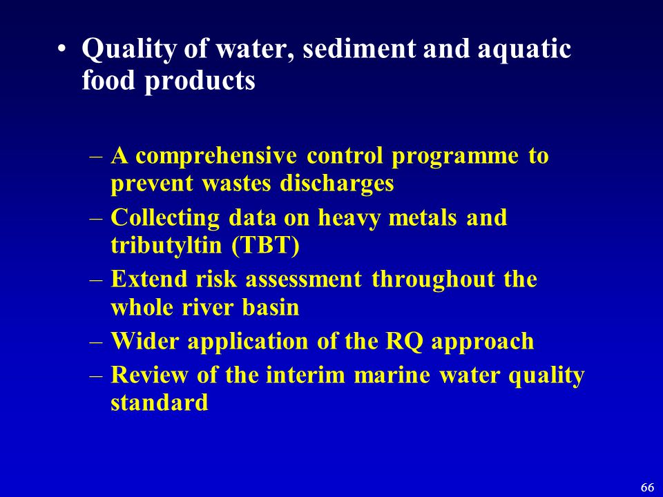 66 Quality of water, sediment and aquatic food products –A comprehensive control programme to prevent wastes discharges –Collecting data on heavy metals and tributyltin (TBT) –Extend risk assessment throughout the whole river basin –Wider application of the RQ approach –Review of the interim marine water quality standard