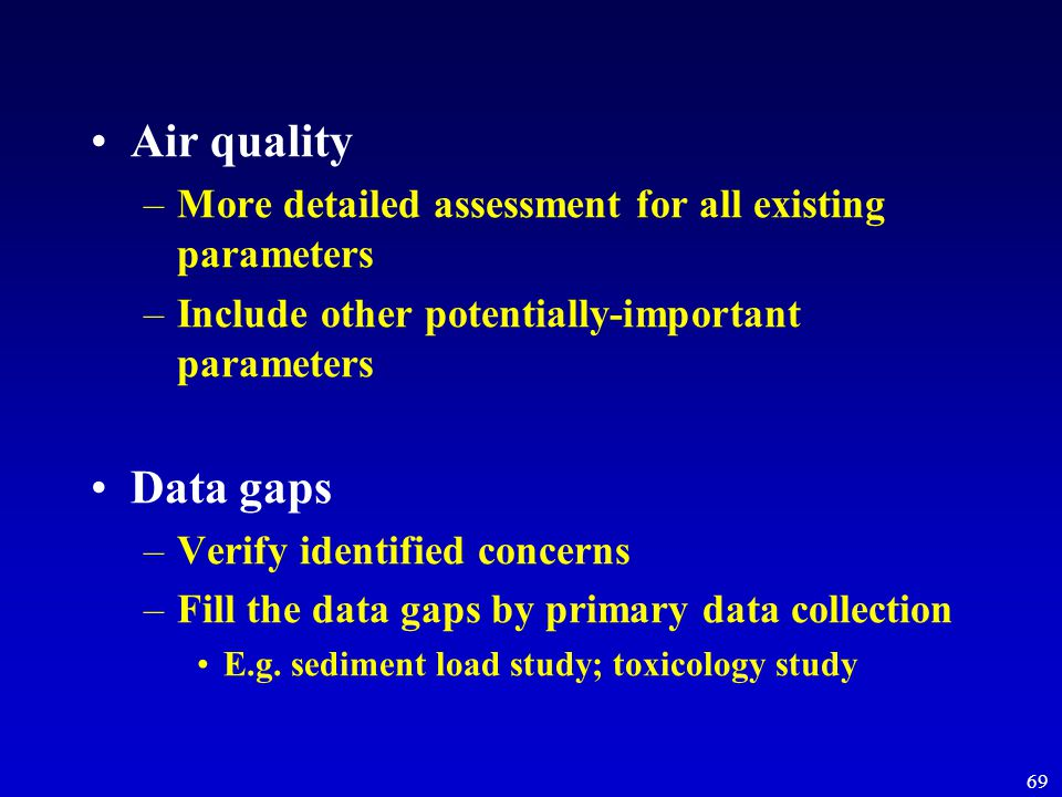 69 Air quality –More detailed assessment for all existing parameters –Include other potentially-important parameters Data gaps –Verify identified concerns –Fill the data gaps by primary data collection E.g.