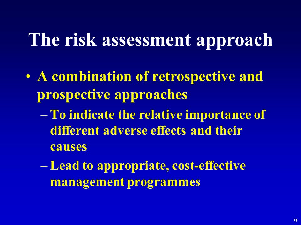 9 The risk assessment approach A combination of retrospective and prospective approaches –To indicate the relative importance of different adverse eff