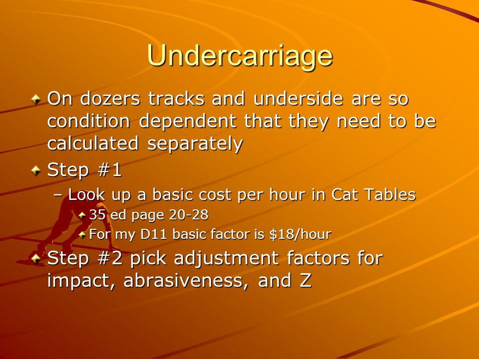 Undercarriage On dozers tracks and underside are so condition dependent that they need to be calculated separately Step #1 –Look up a basic cost per hour in Cat Tables 35 ed page 20-28 For my D11 basic factor is $18/hour Step #2 pick adjustment factors for impact, abrasiveness, and Z