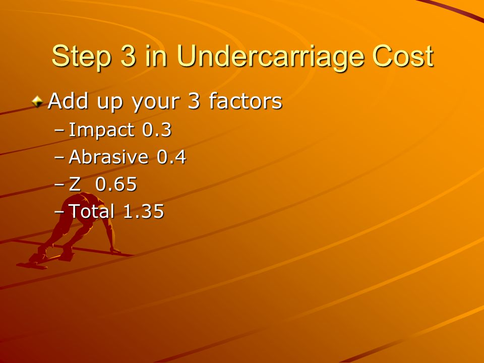 Step #4 for Undercarriage Cost Multiply the Basic Cost by the total of the 3 factors $18/hr * 1.35 = $24.3 Breakdown on dollars (may be important for indexing) –70% parts, 30% labor Labor was $60/shop hour –High compared to about a $25/hr wage with 60% burden –If I consider it includes my parts warehousing, secretarial and supervision its probably reasonable I better make sure I don't count the personnel twice Parts – Steel has gone up severely –I'm going to allow about 20% here –24.3 * 0.7 = $17.01 –$17.01 *1.2 = 20.41 –Add back the labor unaltered $20.41+ $7.29 $27.70/hr for Undercarriage Cost