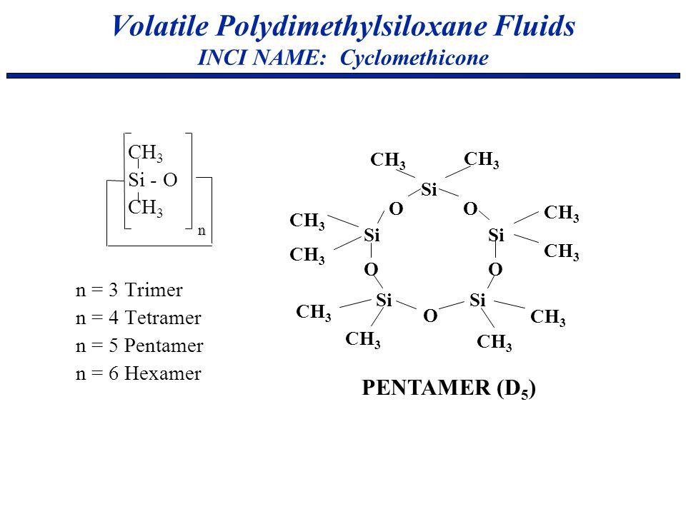 Volatile Polydimethylsiloxane Fluids INCI NAME: Cyclomethicone CH 3 Si - O CH 3 n = 3 Trimer n = 4 Tetramer n = 5 Pentamer n = 6 Hexamer n PENTAMER (D