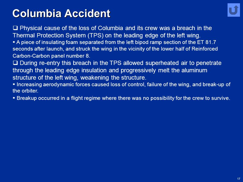 17 Columbia Accident  Physical cause of the loss of Columbia and its crew was a breach in the Thermal Protection System (TPS) on the leading edge of
