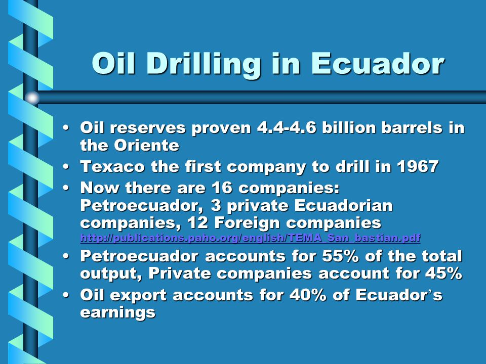 Drilling Continued … May 2006, Petroecuador took over Occidental Petroleum Corp, the largest privately owned oil company in EcuadorMay 2006, Petroecuador took over Occidental Petroleum Corp, the largest privately owned oil company in Ecuador –President Alfredo Palacio has been under pressure to expel Oxy for exploiting natural resources without benefit to natives –The government claims Oxy made illegal transfers with other companies without receiving permission –Since the takeover, production has decreased 4% –Fear Petroecuador will not be able to keep up same production rate as Americans did