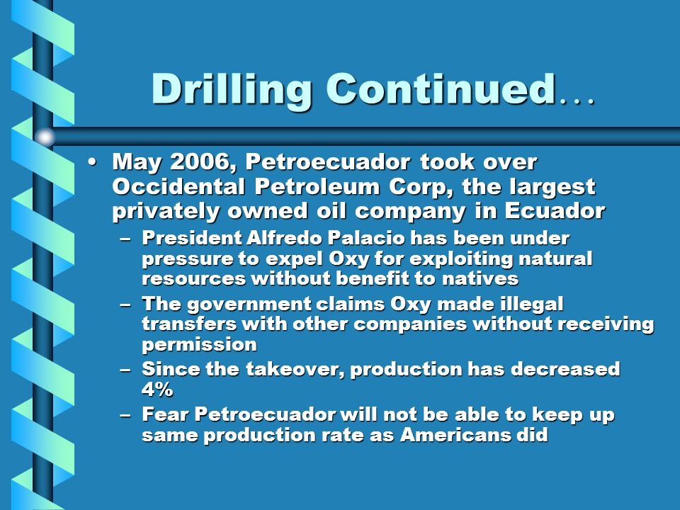 Drilling Continued … May 2006, Petroecuador took over Occidental Petroleum Corp, the largest privately owned oil company in EcuadorMay 2006, Petroecua