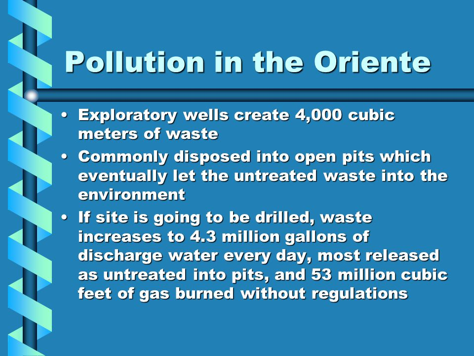 Pollution in the Oriente Exploratory wells create 4,000 cubic meters of wasteExploratory wells create 4,000 cubic meters of waste Commonly disposed into open pits which eventually let the untreated waste into the environmentCommonly disposed into open pits which eventually let the untreated waste into the environment If site is going to be drilled, waste increases to 4.3 million gallons of discharge water every day, most released as untreated into pits, and 53 million cubic feet of gas burned without regulationsIf site is going to be drilled, waste increases to 4.3 million gallons of discharge water every day, most released as untreated into pits, and 53 million cubic feet of gas burned without regulations